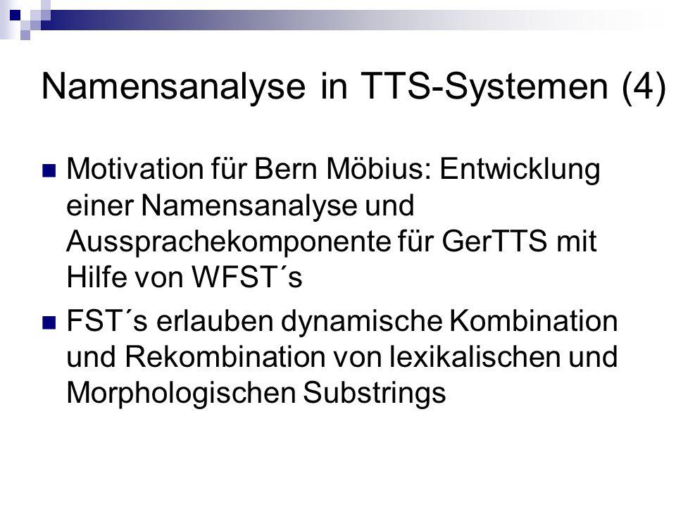 Namensanalyse in TTS-Systemen (4) Motivation für Bern Möbius: Entwicklung einer Namensanalyse und Aussprachekomponente für GerTTS mit Hilfe von WFST´s FST´s erlauben dynamische Kombination und Rekombination von lexikalischen und Morphologischen Substrings