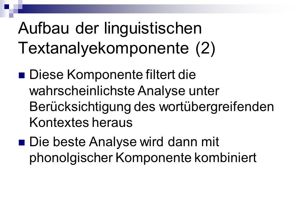 Aufbau der linguistischen Textanalyekomponente (2) Diese Komponente filtert die wahrscheinlichste Analyse unter Berücksichtigung des wortübergreifenden Kontextes heraus Die beste Analyse wird dann mit phonolgischer Komponente kombiniert
