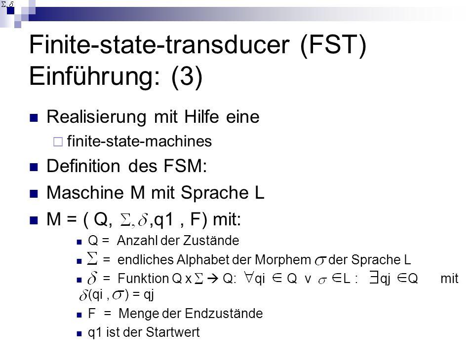 Finite-state-transducer (FST) Einführung: (3) Realisierung mit Hilfe eine finite-state-machines Definition des FSM: Maschine M mit Sprache L M = ( Q,,q1, F) mit: Q = Anzahl der Zustände = endliches Alphabet der Morphem der Sprache L = Funktion Q x Q: qi Q v L : qj Q mit (qi, ) = qj F = Menge der Endzustände q1 ist der Startwert