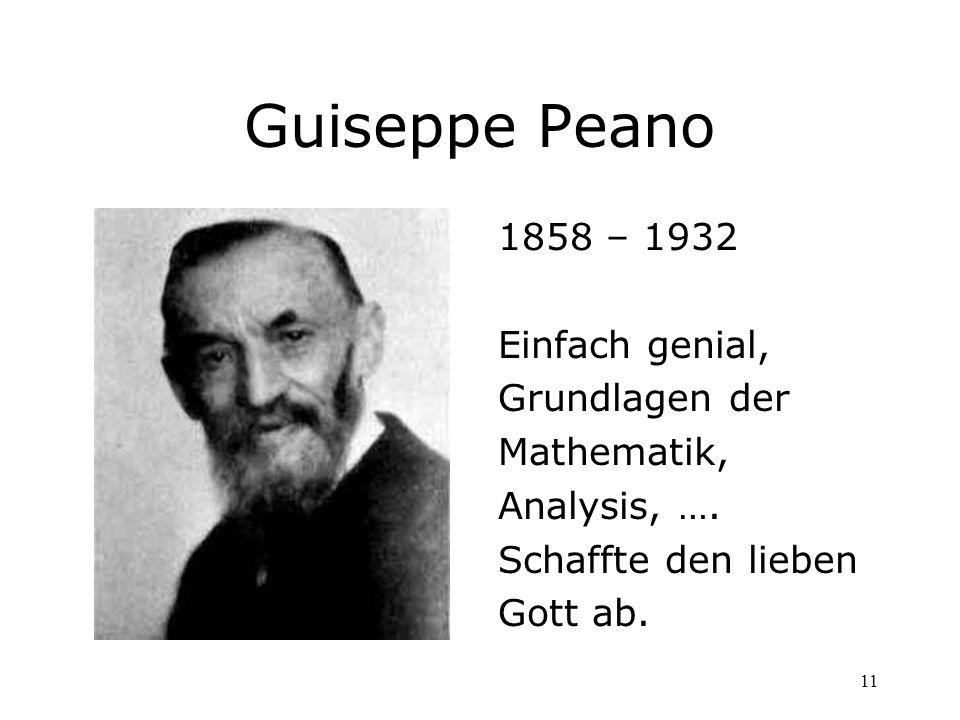 11 Guiseppe Peano 1858 – 1932 Einfach genial, Grundlagen der Mathematik, Analysis, …. Schaffte den lieben Gott ab.