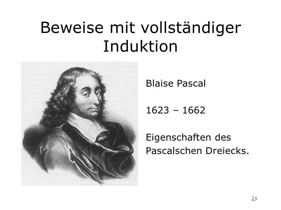 23 Beweise mit vollständiger Induktion Blaise Pascal 1623 – 1662 Eigenschaften des Pascalschen Dreiecks.