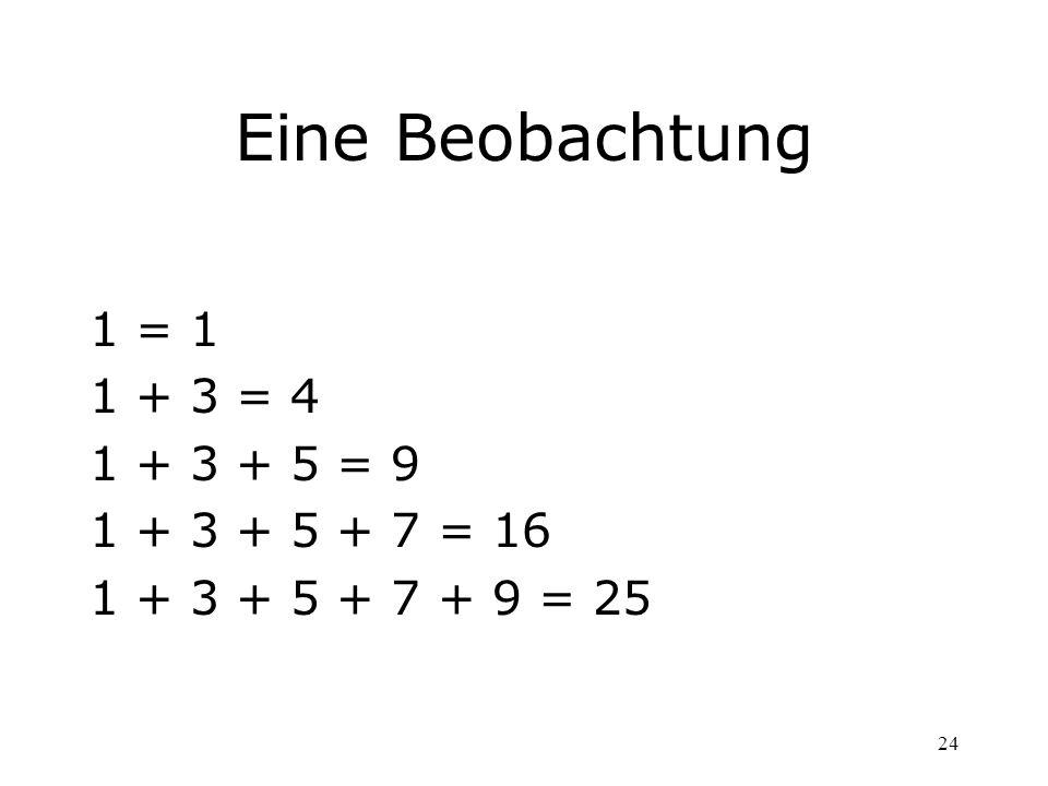 24 Eine Beobachtung 1 = 1 1 + 3 = 4 1 + 3 + 5 = 9 1 + 3 + 5 + 7 = 16 1 + 3 + 5 + 7 + 9 = 25