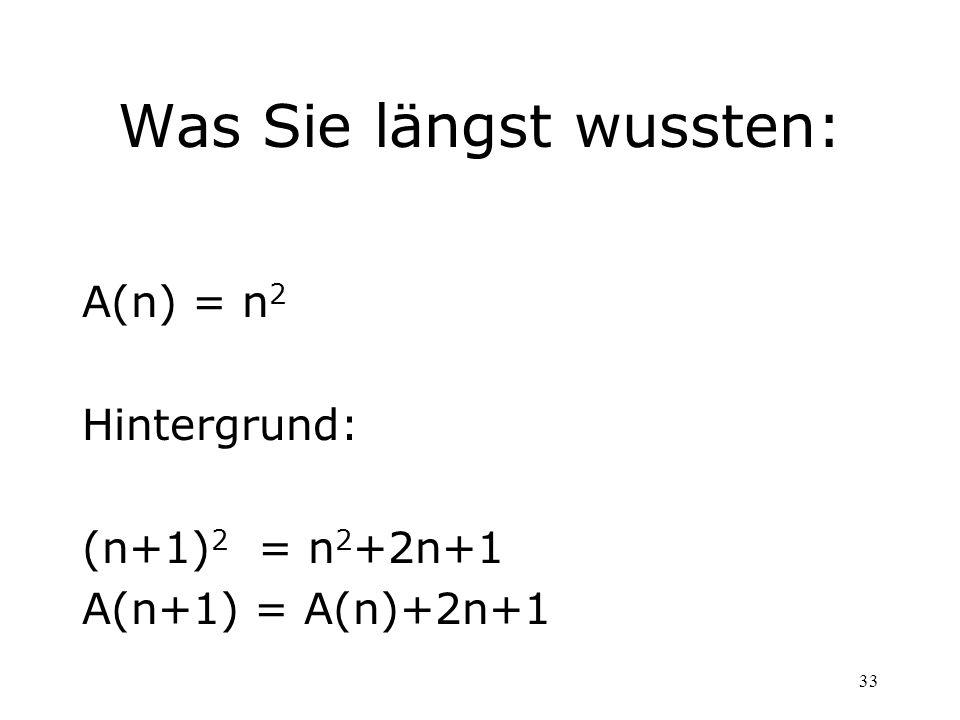 33 Was Sie längst wussten: A(n) = n 2 Hintergrund: (n+1) 2 = n 2 +2n+1 A(n+1) = A(n)+2n+1