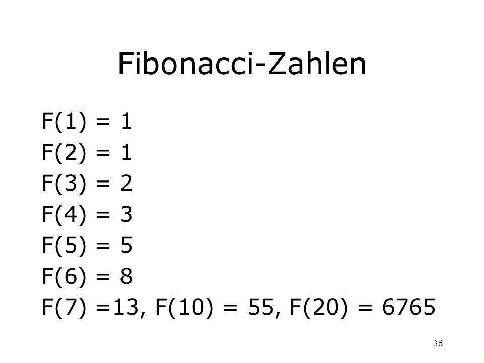 36 Fibonacci-Zahlen F(1) = 1 F(2) = 1 F(3) = 2 F(4) = 3 F(5) = 5 F(6) = 8 F(7) =13, F(10) = 55, F(20) = 6765