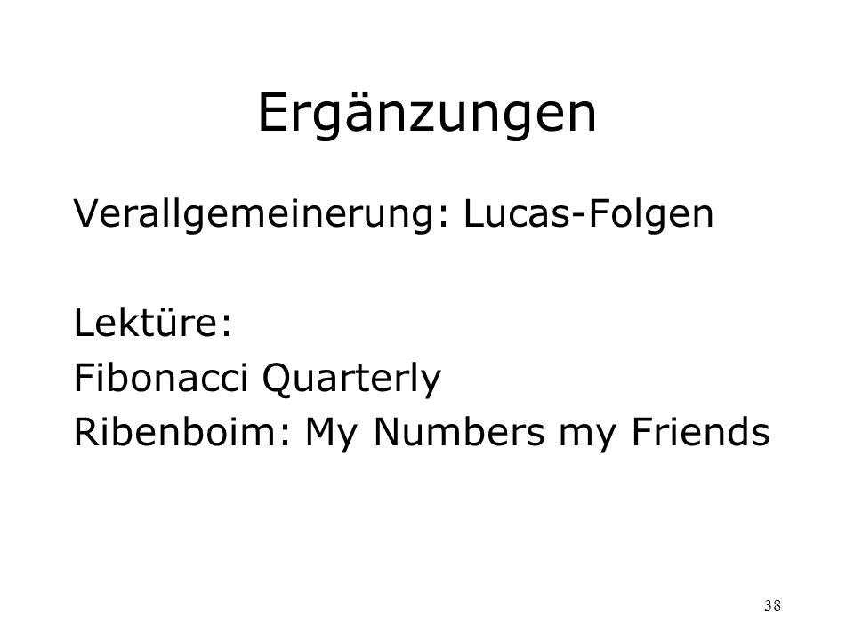 38 Ergänzungen Verallgemeinerung: Lucas-Folgen Lektüre: Fibonacci Quarterly Ribenboim: My Numbers my Friends