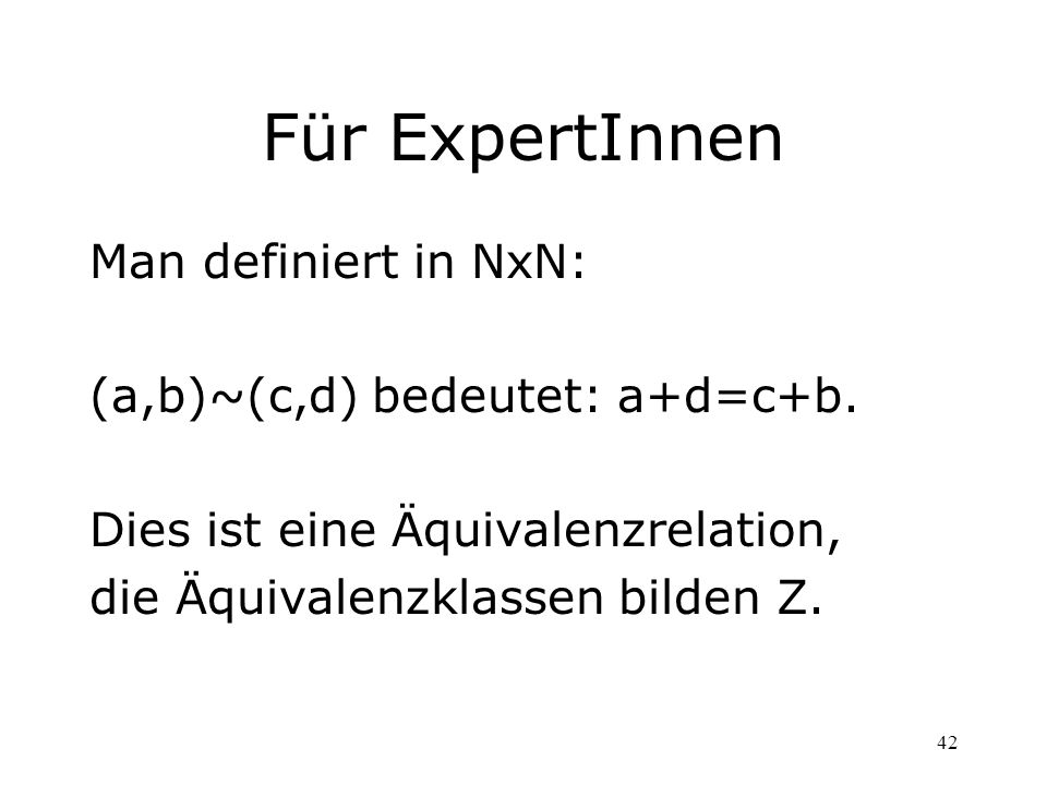 42 Für ExpertInnen Man definiert in NxN: (a,b)~(c,d) bedeutet: a+d=c+b. Dies ist eine Äquivalenzrelation, die Äquivalenzklassen bilden Z.