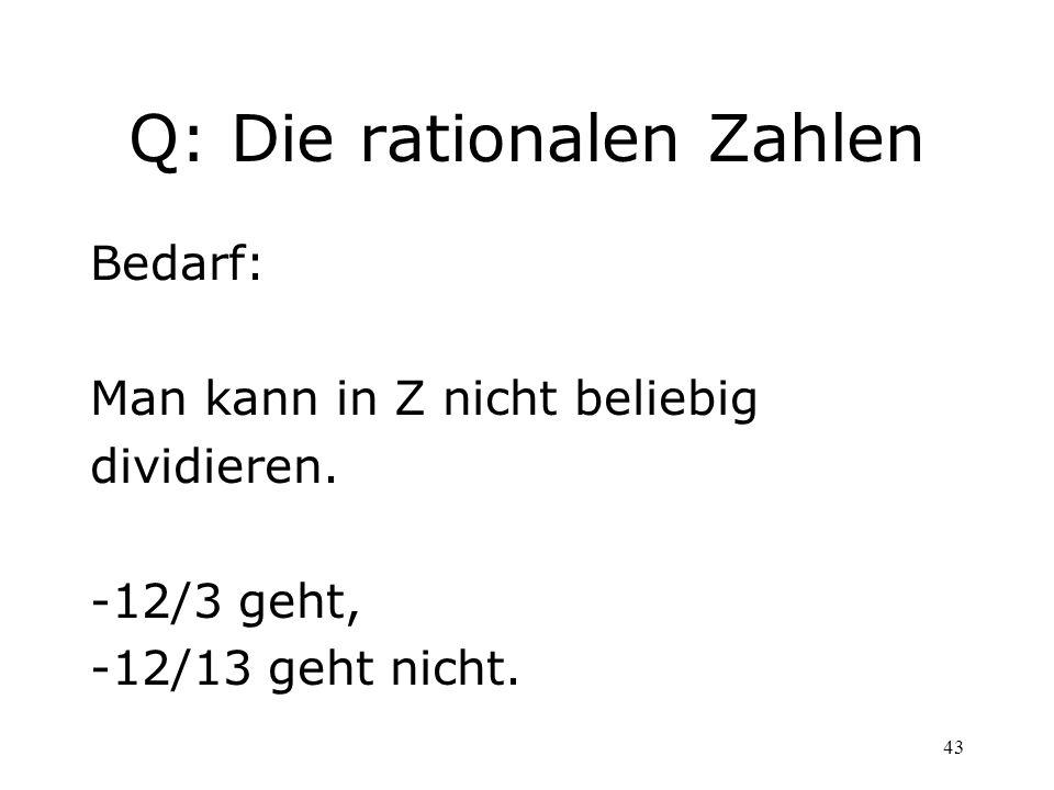 43 Q: Die rationalen Zahlen Bedarf: Man kann in Z nicht beliebig dividieren. -12/3 geht, -12/13 geht nicht.