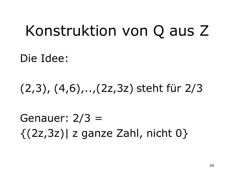 48 Konstruktion von Q aus Z Die Idee: (2,3), (4,6),..,(2z,3z) steht für 2/3 Genauer: 2/3 = {(2z,3z)| z ganze Zahl, nicht 0}