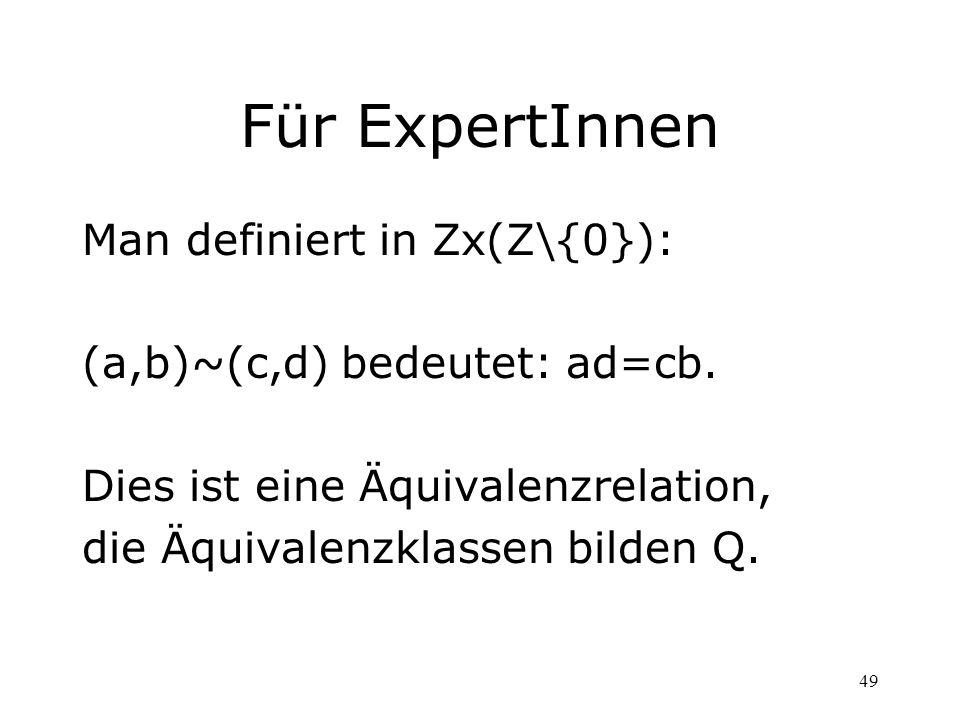 49 Für ExpertInnen Man definiert in Zx(Z\{0}): (a,b)~(c,d) bedeutet: ad=cb. Dies ist eine Äquivalenzrelation, die Äquivalenzklassen bilden Q.