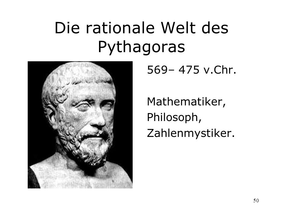 50 Die rationale Welt des Pythagoras 569– 475 v.Chr. Mathematiker, Philosoph, Zahlenmystiker.