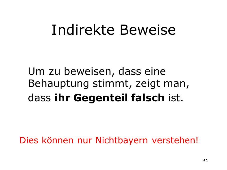 52 Indirekte Beweise Um zu beweisen, dass eine Behauptung stimmt, zeigt man, dass ihr Gegenteil falsch ist. Dies können nur Nichtbayern verstehen!