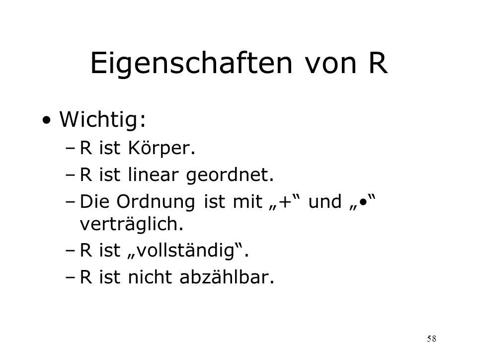 58 Eigenschaften von R Wichtig: –R ist Körper. –R ist linear geordnet. –Die Ordnung ist mit + und verträglich. –R ist vollständig. –R ist nicht abzähl