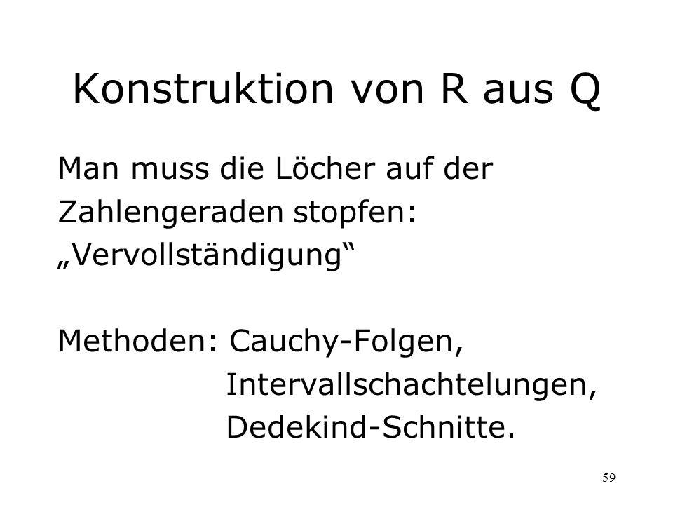 59 Konstruktion von R aus Q Man muss die Löcher auf der Zahlengeraden stopfen: Vervollständigung Methoden: Cauchy-Folgen, Intervallschachtelungen, Ded