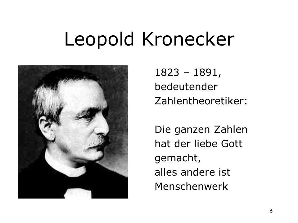 6 Leopold Kronecker 1823 – 1891, bedeutender Zahlentheoretiker: Die ganzen Zahlen hat der liebe Gott gemacht, alles andere ist Menschenwerk