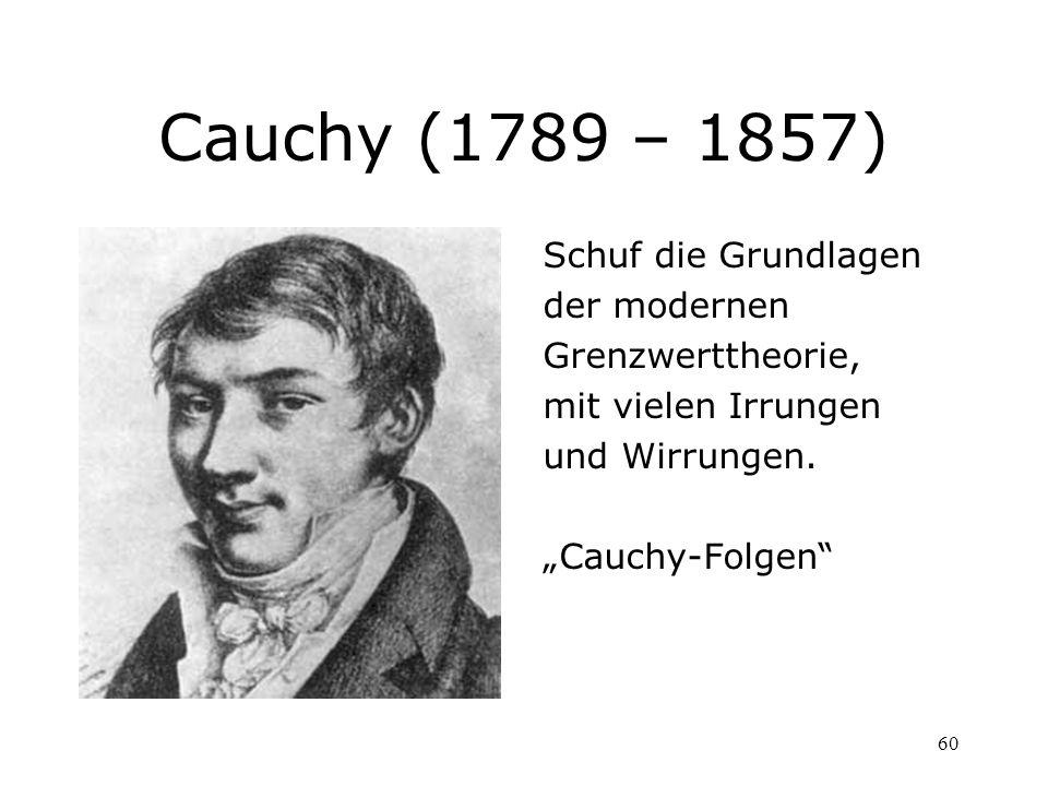 60 Cauchy (1789 – 1857) Schuf die Grundlagen der modernen Grenzwerttheorie, mit vielen Irrungen und Wirrungen. Cauchy-Folgen