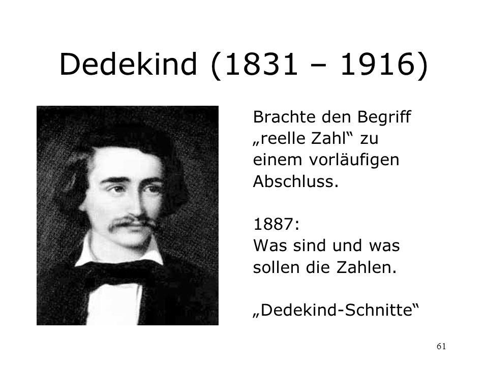 61 Dedekind (1831 – 1916) Brachte den Begriff reelle Zahl zu einem vorläufigen Abschluss. 1887: Was sind und was sollen die Zahlen. Dedekind-Schnitte