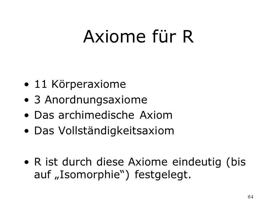 64 Axiome für R 11 Körperaxiome 3 Anordnungsaxiome Das archimedische Axiom Das Vollständigkeitsaxiom R ist durch diese Axiome eindeutig (bis auf Isomo