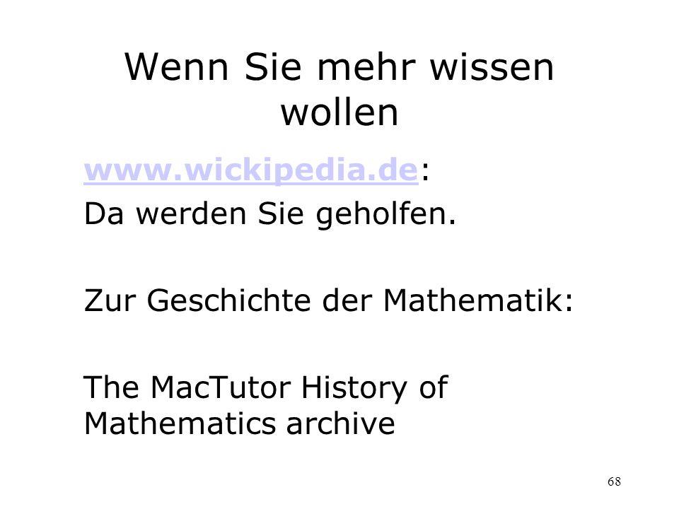 68 Wenn Sie mehr wissen wollen www.wickipedia.dewww.wickipedia.de: Da werden Sie geholfen. Zur Geschichte der Mathematik: The MacTutor History of Math