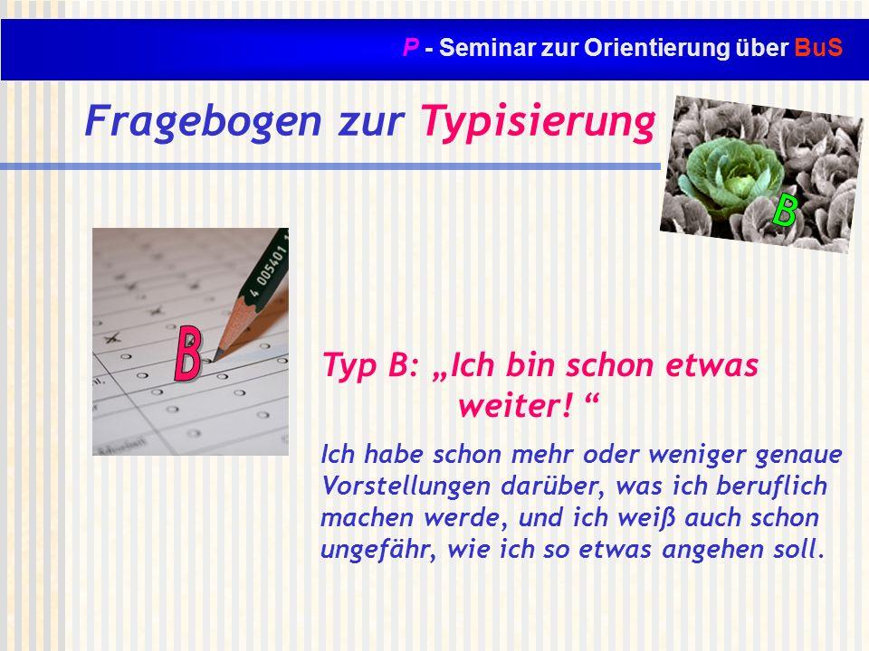 P - Seminar zur Orientierung über BuS Fragebogen zur Typisierung Typ B: Ich bin schon etwas weiter! Ich habe schon mehr oder weniger genaue Vorstellun