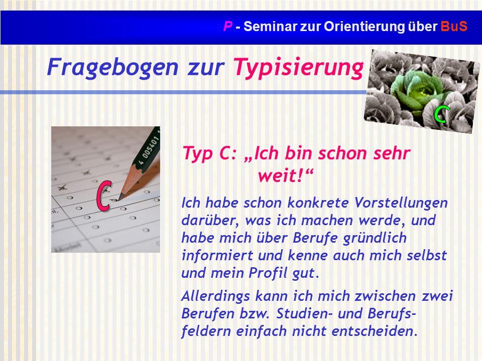 P - Seminar zur Orientierung über BuS Fragebogen zur Typisierung Typ C: Ich bin schon sehr weit! Ich habe schon konkrete Vorstellungen darüber, was ic