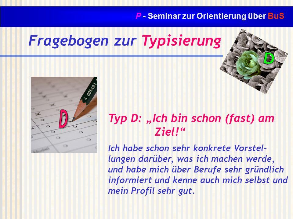 P - Seminar zur Orientierung über BuS Fragebogen zur Typisierung Typ D: Ich bin schon (fast) am Ziel! Ich habe schon sehr konkrete Vorstel- lungen dar