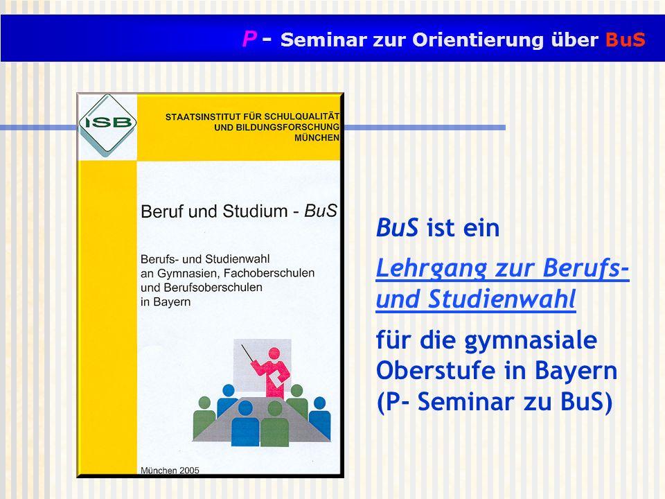 BuS ist ein Lehrgang zur Berufs- und Studienwahl für die gymnasiale Oberstufe in Bayern (P- Seminar zu BuS)