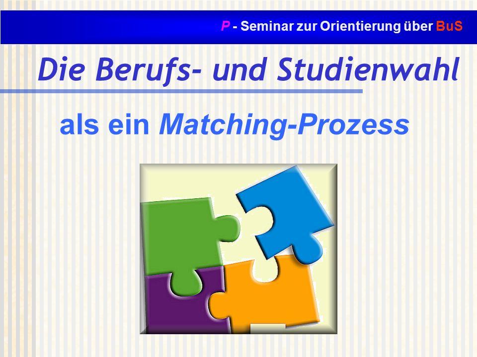 P - Seminar zur Orientierung über BuS Die Berufs- und Studienwahl als ein Matching-Prozess