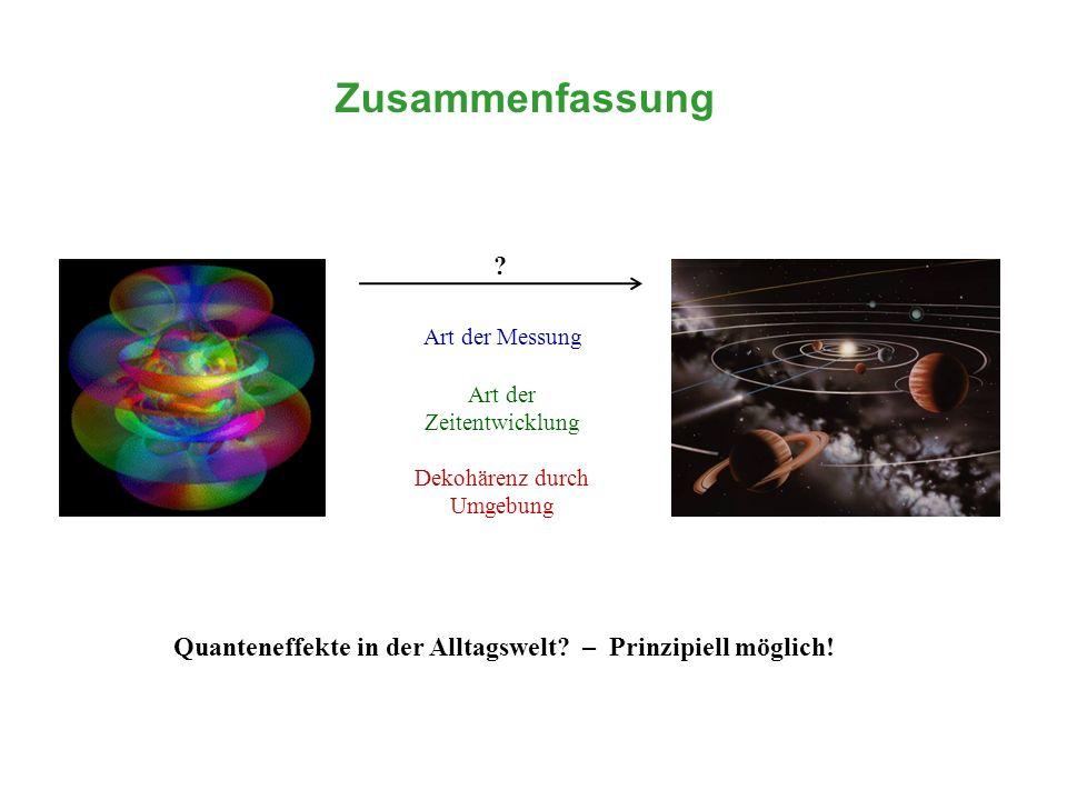 Zusammenfassung Art der Messung Art der Zeitentwicklung Dekohärenz durch Umgebung Quanteneffekte in der Alltagswelt? – Prinzipiell möglich! ?
