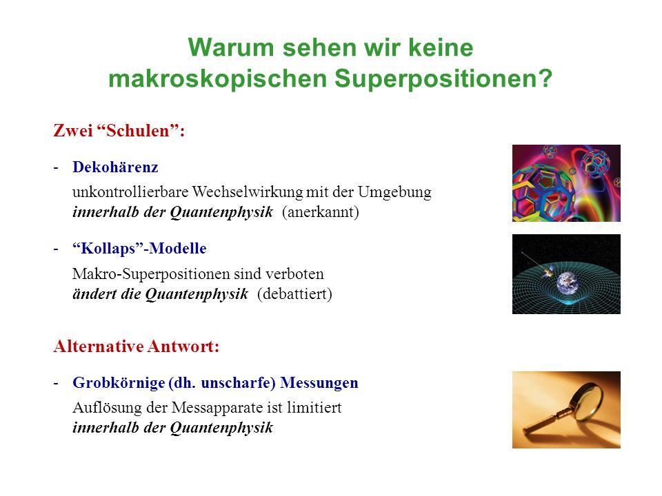 Warum sehen wir keine makroskopischen Superpositionen? Zwei Schulen: -Dekohärenz unkontrollierbare Wechselwirkung mit der Umgebung innerhalb der Quant