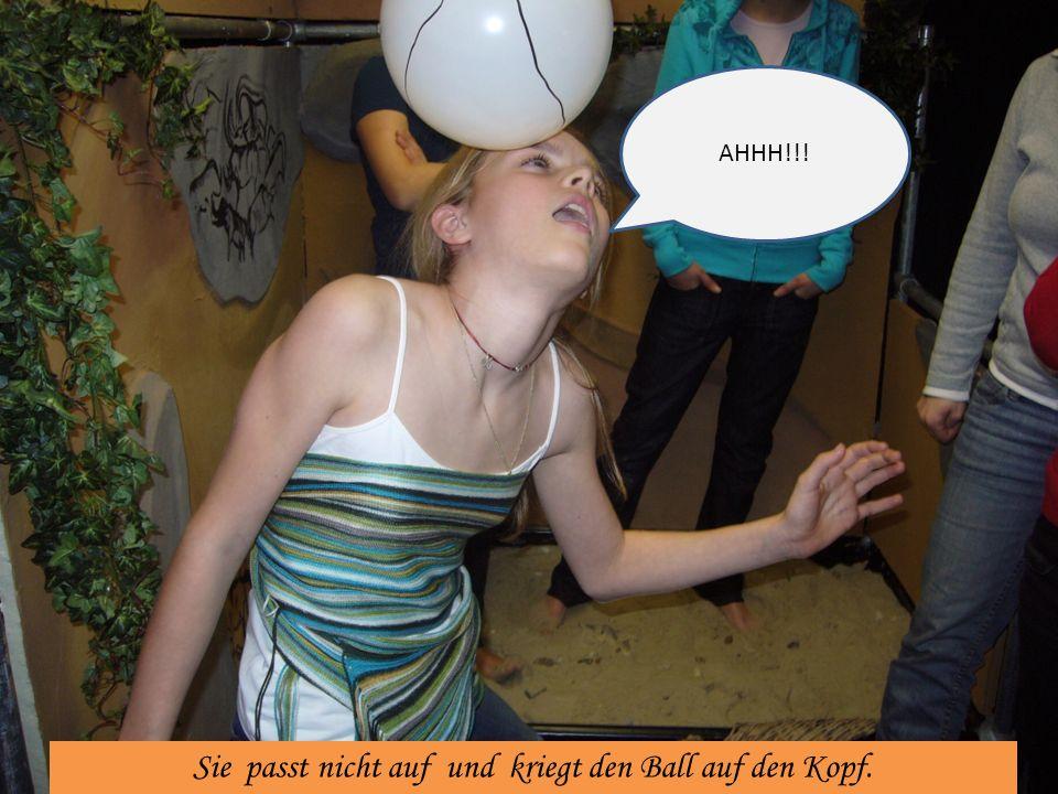 Sie passt nicht auf und kriegt den Ball auf den Kopf. AHHH!!!