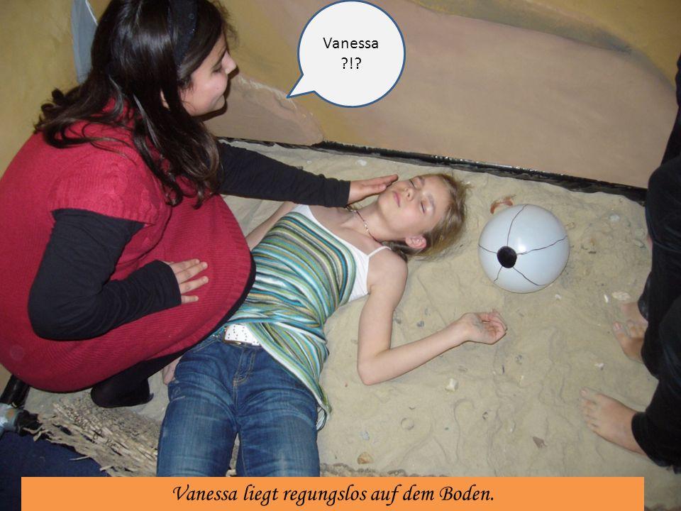 Vanessa liegt regungslos auf dem Boden. Vanessa ?!?