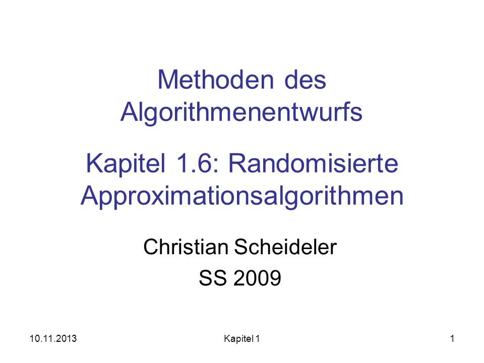 10.11.2013Kapitel 11 Methoden des Algorithmenentwurfs Kapitel 1.6: Randomisierte Approximationsalgorithmen Christian Scheideler SS 2009