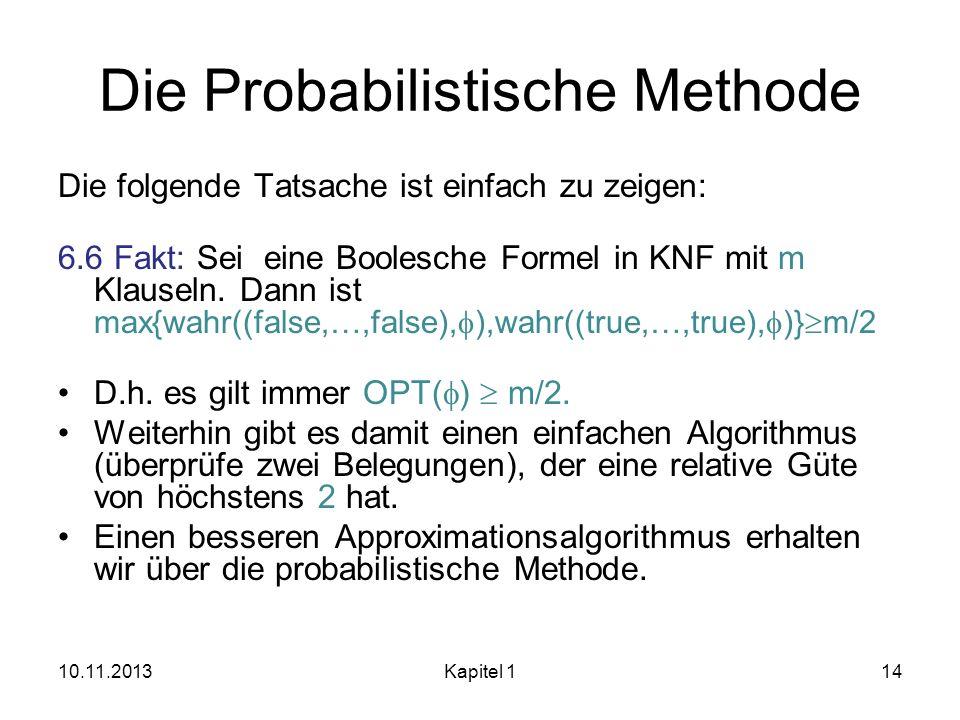 Die Probabilistische Methode Die folgende Tatsache ist einfach zu zeigen: 6.6 Fakt: Sei eine Boolesche Formel in KNF mit m Klauseln. Dann ist max{wahr