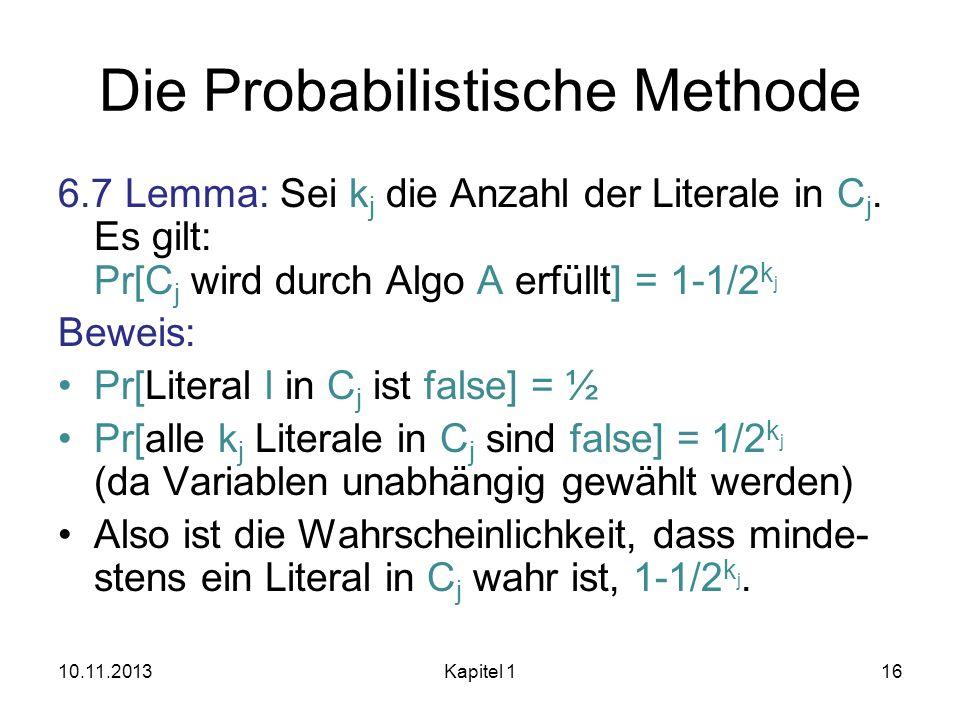 Die Probabilistische Methode 6.7 Lemma: Sei k j die Anzahl der Literale in C j. Es gilt: Pr[C j wird durch Algo A erfüllt] = 1-1/2 k j Beweis: Pr[Lite