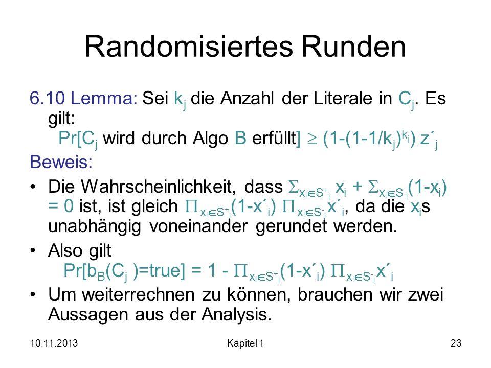 Randomisiertes Runden 6.10 Lemma: Sei k j die Anzahl der Literale in C j. Es gilt: Pr[C j wird durch Algo B erfüllt] (1-(1-1/k j ) k j ) z´ j Beweis: