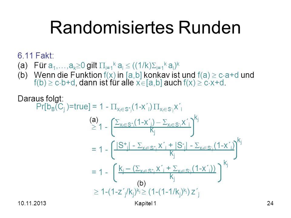 Randomisiertes Runden 6.11 Fakt: (a)Für a 1,…,a k 0 gilt i=1 k a i ((1/k) i=1 k a i ) k (b)Wenn die Funktion f(x) in [a,b] konkav ist und f(a) c a+d u