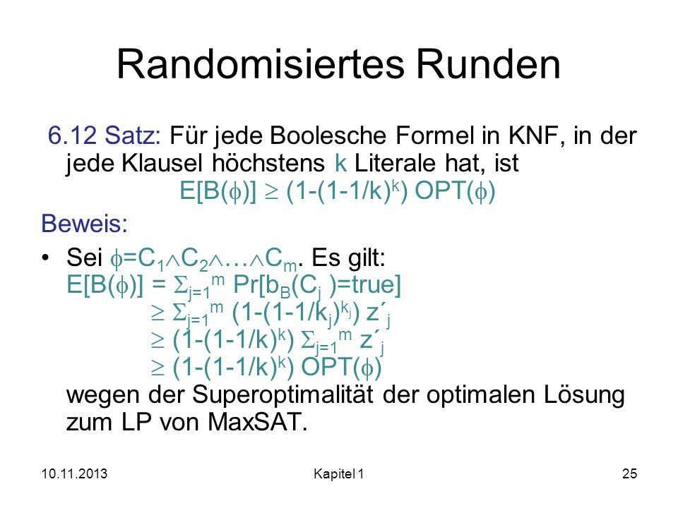 Randomisiertes Runden 6.12 Satz: Für jede Boolesche Formel in KNF, in der jede Klausel höchstens k Literale hat, ist E[B( )] (1-(1-1/k) k ) OPT( ) Bew