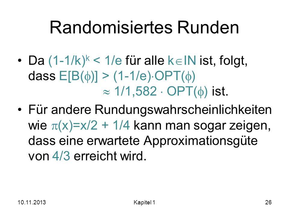 Randomisiertes Runden Da (1-1/k) k (1-1/e) OPT( ) 1/1,582 OPT( ) ist. Für andere Rundungswahrscheinlichkeiten wie (x)=x/2 + 1/4 kann man sogar zeigen,