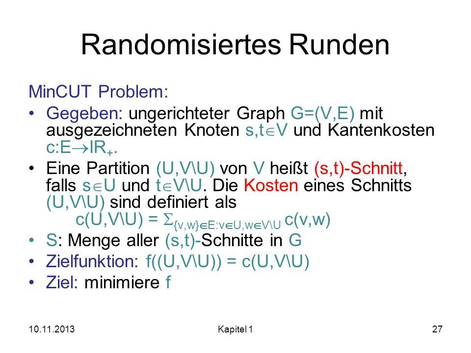 Randomisiertes Runden MinCUT Problem: Gegeben: ungerichteter Graph G=(V,E) mit ausgezeichneten Knoten s,t V und Kantenkosten c:E IR +. Eine Partition