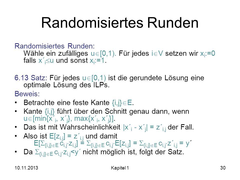 Randomisiertes Runden Randomisiertes Runden: Wähle ein zufälliges u [0,1). Für jedes i V setzen wir x i :=0 falls x´ i u und sonst x i :=1. 6.13 Satz: