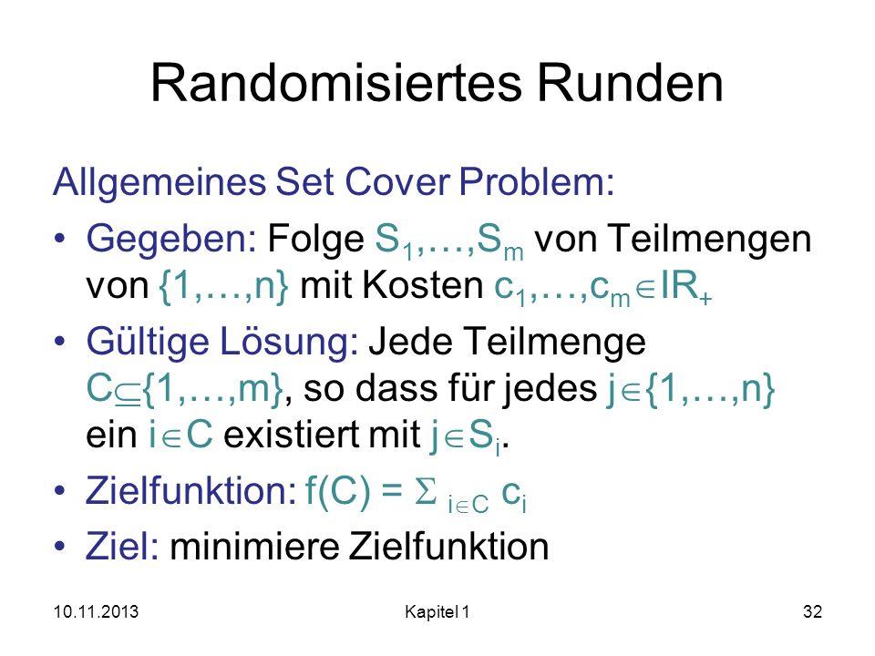 Randomisiertes Runden Allgemeines Set Cover Problem: Gegeben: Folge S 1,…,S m von Teilmengen von {1,…,n} mit Kosten c 1,…,c m IR + Gültige Lösung: Jed
