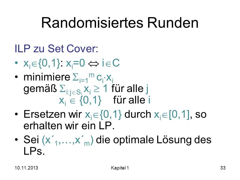 Randomisiertes Runden ILP zu Set Cover: x i {0,1}: x i =0 i C minimiere i=1 m c i x i gemäß i:j S i x i 1 für alle j x i {0,1} für alle i Ersetzen wir