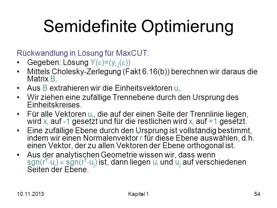 Semidefinite Optimierung Rückwandlung in Lösung für MaxCUT: Gegeben: Lösung Y( )=(y i,j ( )) Mittels Cholesky-Zerlegung (Fakt 6.16(b)) berechnen wir d
