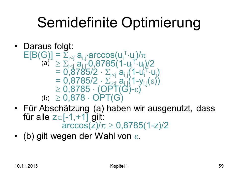 Semidefinite Optimierung Daraus folgt: E[B(G)] = i<j a i,j arccos(u i T u j )/ i<j a i,j 0,8785(1-u i T u j )/2 = 0,8785/2 i<j a i,j (1-u i T u j ) =