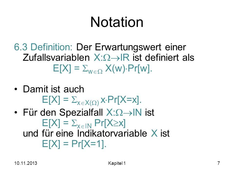 Notation 6.3 Definition: Der Erwartungswert einer Zufallsvariablen X: IR ist definiert als E[X] = w X(w) Pr[w]. Damit ist auch E[X] = x X( ) x Pr[X=x]