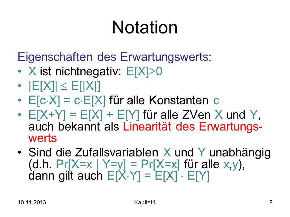 Notation 6.4 Satz (Markov Ungleichung): Für jede Zufallsvariable X: IR + und jedes k>1 gilt Pr[X k E[X]] 1/k Beweis: Es gilt: E[X] = x X( ) x Pr[X=x] k E[X] Pr[X k E[X]] 10.11.2013Kapitel 19