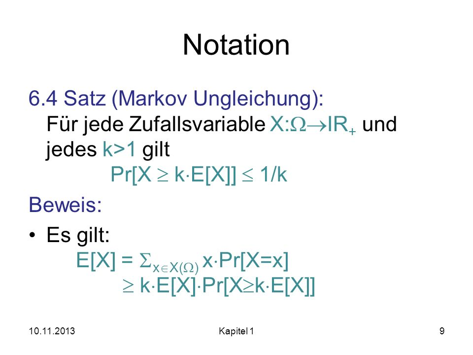 Notation 6.4 Satz (Markov Ungleichung): Für jede Zufallsvariable X: IR + und jedes k>1 gilt Pr[X k E[X]] 1/k Beweis: Es gilt: E[X] = x X( ) x Pr[X=x]