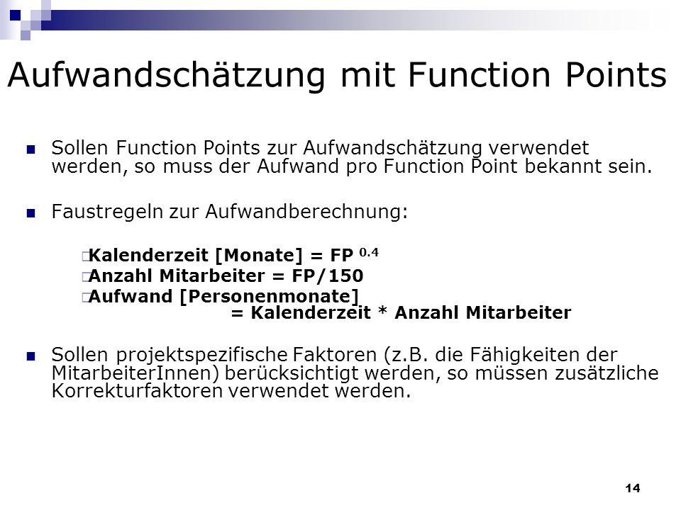 14 Aufwandschätzung mit Function Points Sollen Function Points zur Aufwandschätzung verwendet werden, so muss der Aufwand pro Function Point bekannt s