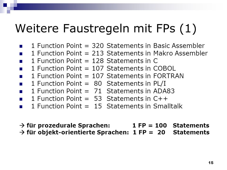 15 Weitere Faustregeln mit FPs (1) 1 Function Point = 320 Statements in Basic Assembler 1 Function Point = 213 Statements in Makro Assembler 1 Functio