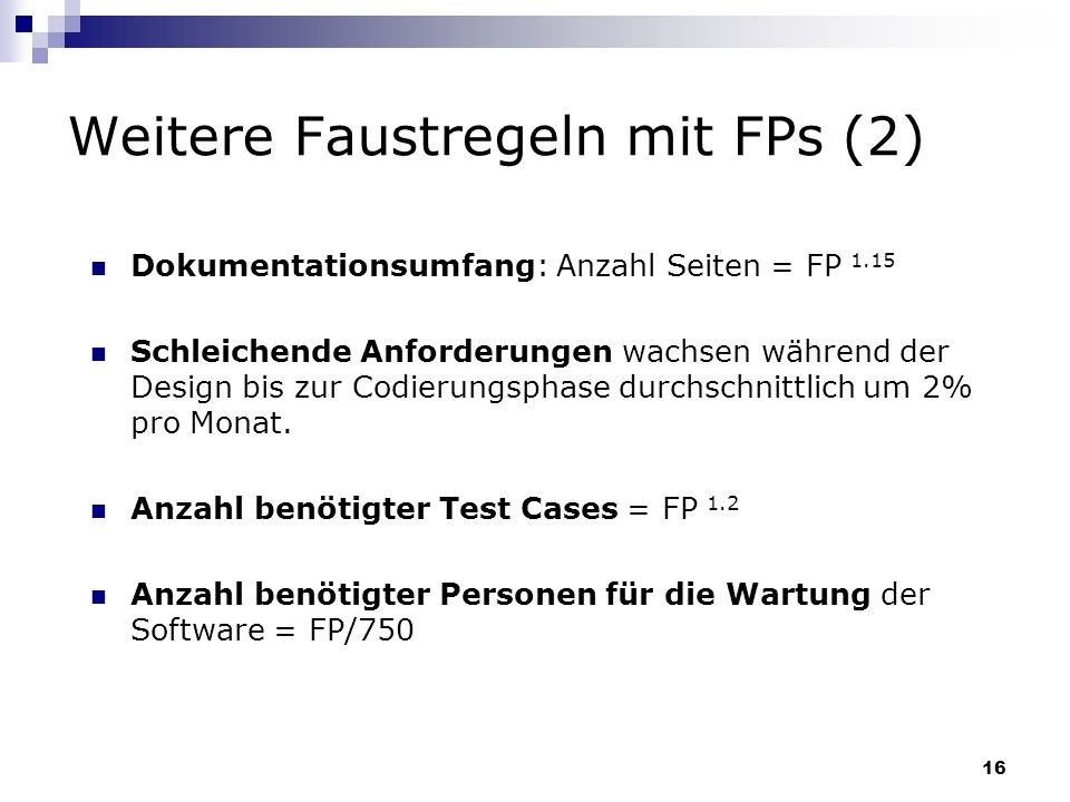 16 Weitere Faustregeln mit FPs (2) Dokumentationsumfang: Anzahl Seiten = FP 1.15 Schleichende Anforderungen wachsen während der Design bis zur Codieru
